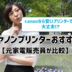 【キヤノンプリンターおすすめ】安くてもcanonなら大丈夫⁉ 元家電販売員が徹底比較!