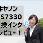 【キヤノンPIXUS TS7330】互換インクのレビューは評判良し!純正の半額以下で買えてお得