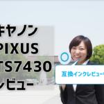 キヤノンPIXUS TS7430レビュー!互換インクレビューもあり