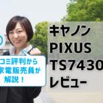 キヤノンPIXUS TS7430レビュー!口コミ評判はどう?【元家電販売員監修】