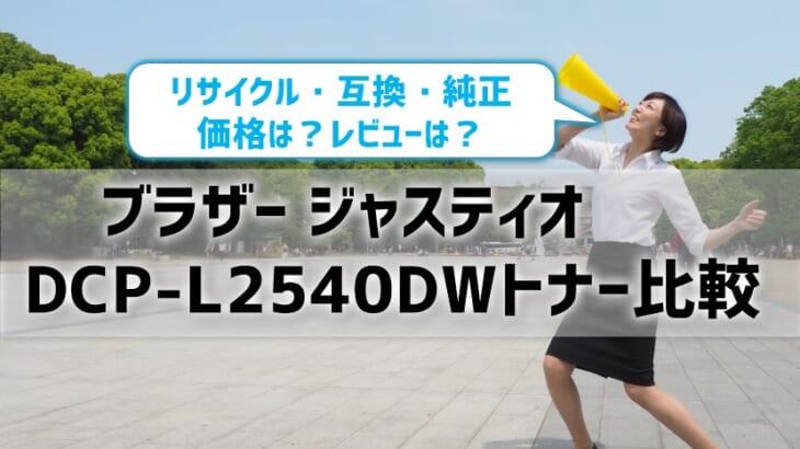 ブラザージャスティオDCP-L2540DWトナーを比較!リサイクル・互換・純正の価格やレビュー