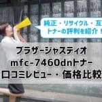 【ブラザージャスティオmfc-7460dn】トナーの口コミ・レビュー&価格比較!
