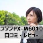 【エプソンPX-M6010Fの口コミ・レビュー】