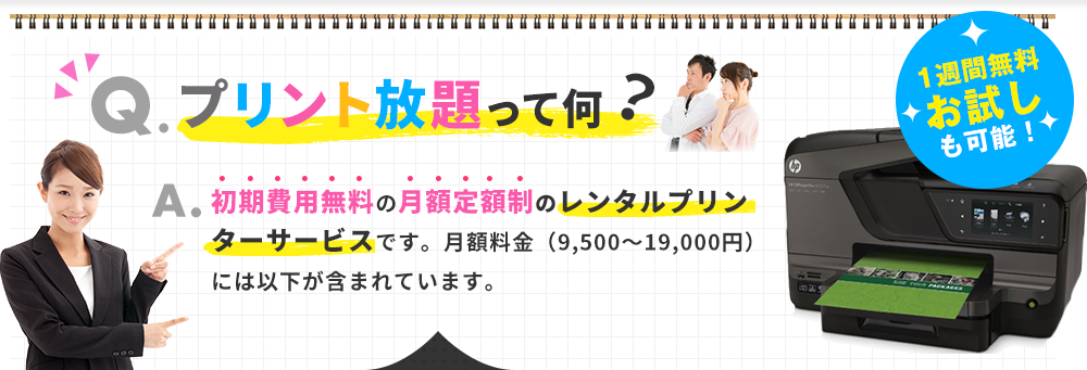 Q.プリント放題って何?A.初期費用無料の月額定額制のレンタルプリンターサービスです。月額料金(9,500~19,000円)には以下が含まれています。