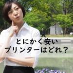 【本体価格が安いプリンターはどれ?】1万円以下の格安機種をおすすめを比較!