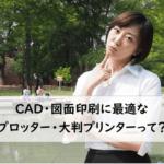 【CAD・図面印刷に最適なプロッター・大判プリンターは?】図面印刷の課題をスッキリ解決!