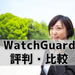 【WatchGuard/Fireboxの評判】IT商材専門家が他社UTMと比較!強み&弱みは何?