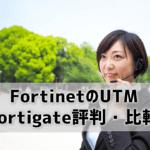 FortinetのUTM Fortigate評判は?IT商材専門家が国内シェアNo.1のUTMを徹底比較