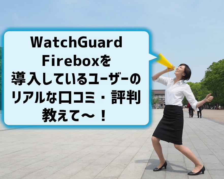 WatchGuardのFireboxを導入しているユーザーのリアルな口コミ・評判を教えて
