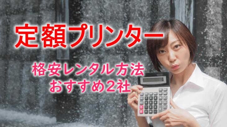 【定額レンタルプリンター】7社比較→おすすめ3社!安く契約する方法も