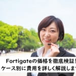 【Fortigateの価格を徹底検証】サービスを組み合わせて費用を知ろう!
