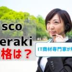 【Cisco Merakiの価格】組み合わせ価格例をIT商材専門家が紹介