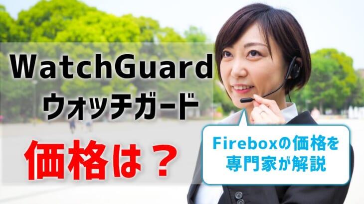WatchGuard(ウォッチガード)Fireboxの価格を専門家が解説