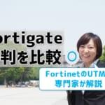 Fortigateの評判を比較!FortinetのUTMを専門家が解説