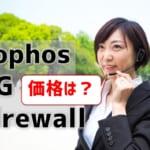 【Sophos XG Firewallの価格】他社UTMやSophos SGとも比較
